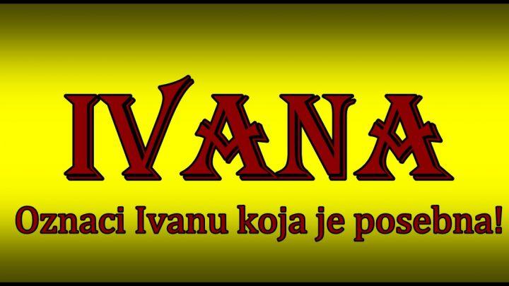 Prema znacenju ime IVANA nosi zena koja je BEZ MANE I GREHA!