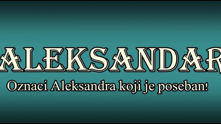 Prema znacenju ime ALEKSANDAR nosi onaj koji je VELIKI I NA RECIMA I NA DELIMA!